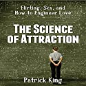 The Science of Attraction: Flirting, Sex, and How to Engineer Love Audiobook by Patrick King Narrated by Alan Taylor
