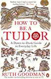 empire city goodman - How To Be a Tudor: A Dawn-to-Dusk Guide to Everyday Life