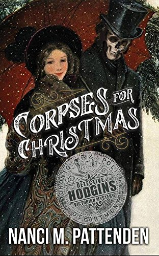 Corpses For Christmas: A Detective Hodgins Victorian Mystery, Book 3 (Detective Hodgins Victorian Mysteries) by [Pattenden, Nanci M.]