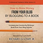 How to Make Money from Your Blog by Blogging to a Book: Increase Your Income by Writing a Book from Your Blog Articles | Richard Lowe Jr