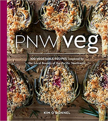 PNW Veg 100 Vegetable Recipes Inspired by the Local Bounty of the Pacific Northwest