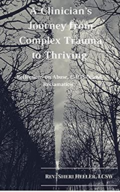 A Clinician's Journey from Complex Trauma to Thriving: Reflections on Abuse, C-PTSD and Reclamation