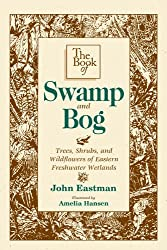 The Book of Swamp & Bog: Trees, Shrubs, and Wildflowers of Eastern Freshwater Wetlands (English Edition)