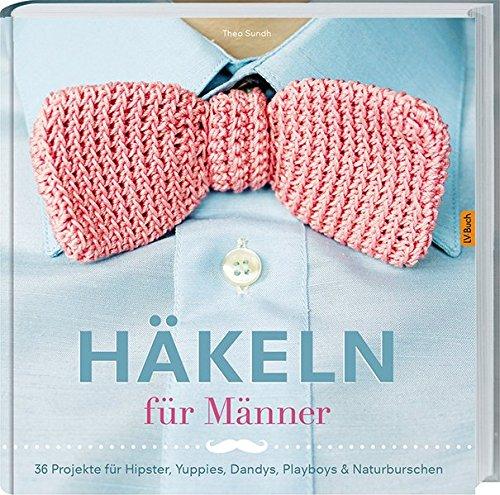 Häkeln für Männer: 36 Projekte für Hipster, Yuppies, Dandys ...
