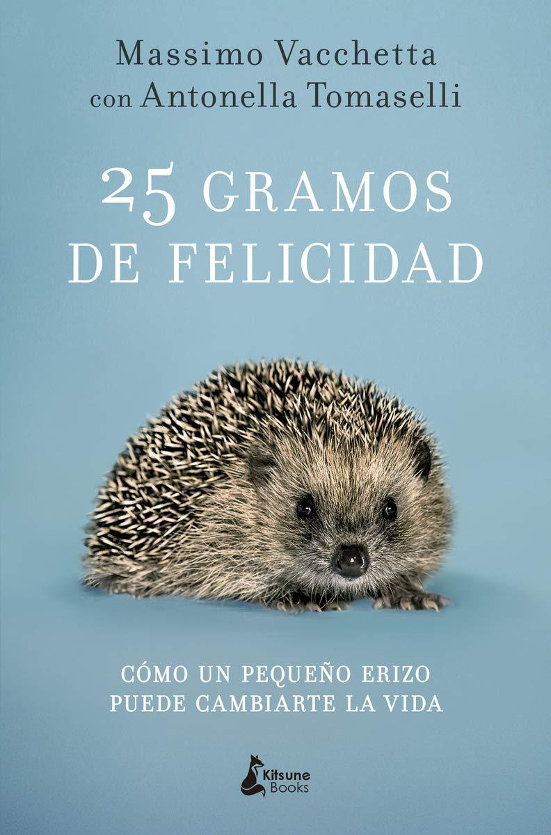 25 gramos de felicidad: Cómo un pequeño erizo puede cambiarte la vida: Amazon.es: Massimo Vacchetta, Antonella Tomaselli, Elena Rodríguez: Libros
