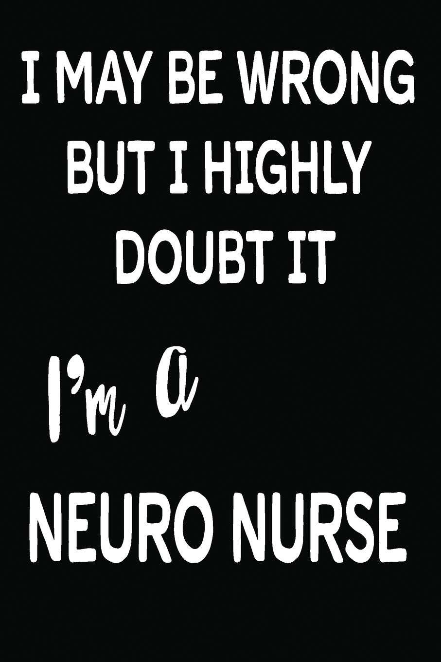 I May Be Wrong But I Highly Doubt It I'm A Neuro Nurse: 6 X