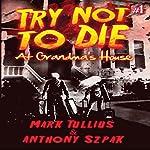 Try Not to Die: At Grandma's House | Mark Tullius,Anthony Szpak