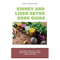 KIDNEY AND LIVER DETOX BOOK GUIDE: Your book guide to a 7 days detox plan to cleanse...