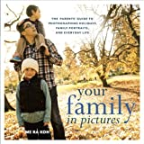 Your Family in Pictures: The Parents' Guide to Photographing Holidays, Family Portraits, and Everyday Life