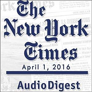 The New York Times Audio Digest, April 01, 2016 Newspaper / Magazine