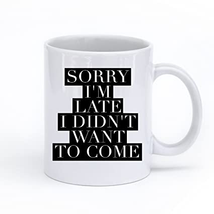 Exquisite Mugs Sorry Im Late I Didnt Want To Come Coffee Mug