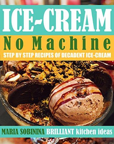 Ice-Cream: Step by Step Recipes of No Machine Ice-Cream. (Homemade Ice-Cream Book 1) by Maria Sobinina