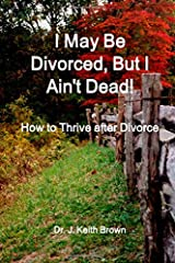 I May Be Divorced, But I Ain't Dead! How to Thrive after Divorce Paperback