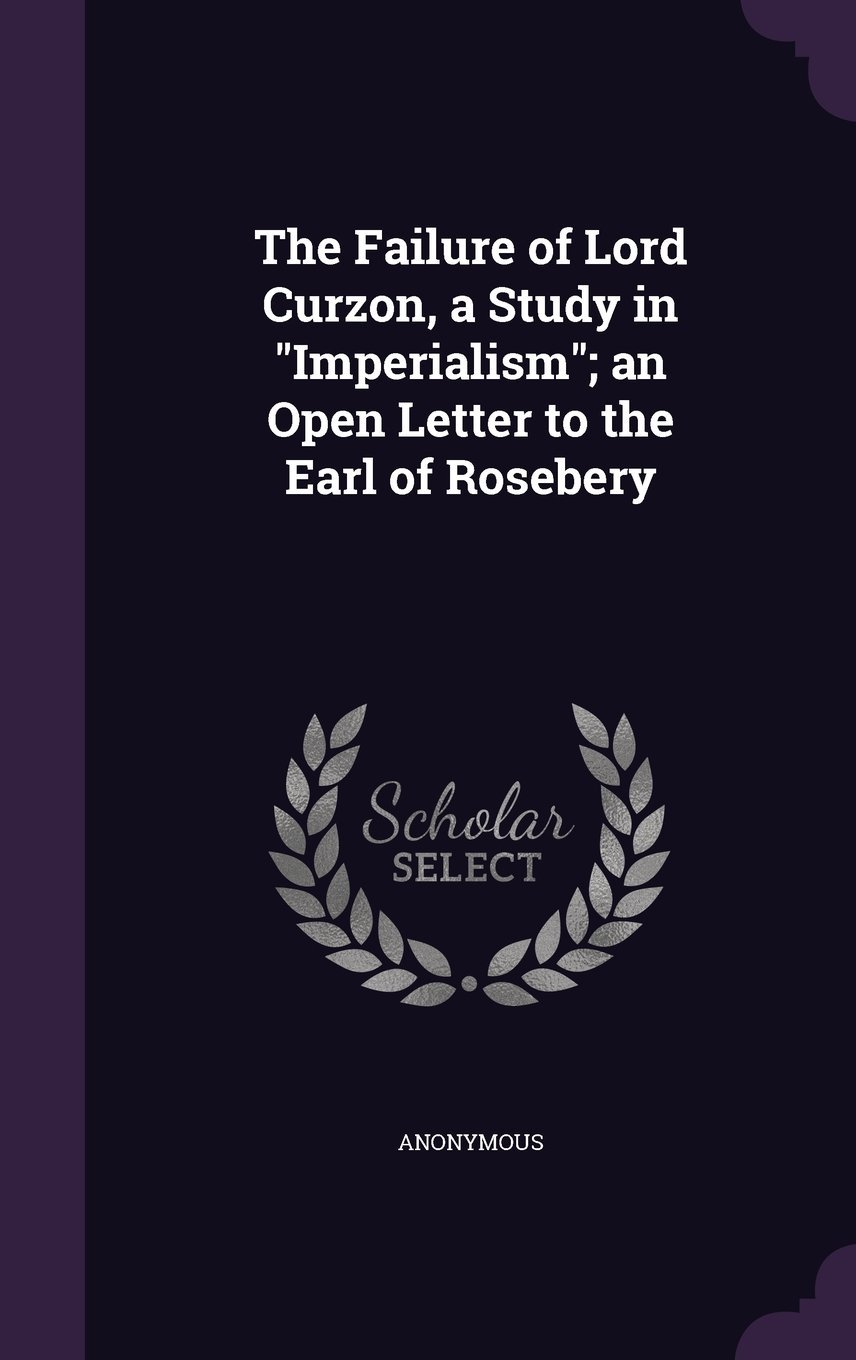 Download The Failure of Lord Curzon, a Study in Imperialism; An Open Letter to the Earl of Rosebery pdf epub