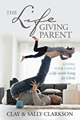 The Lifegiving Parent: Giving Your Child a Life Worth Living for Christ Paperback
