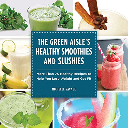 The Green Aisle's Healthy Smoothies and Slushies: More Than Seventy-Five Healthy Recipes to Help You Lose Weight and Get Fit by Michelle Savage