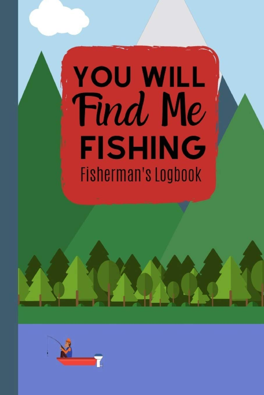You Will Find Me Fishing Fisherman's Logbook: The Perfect And Organised Way To Keep A Record Of All The Fish You Catch