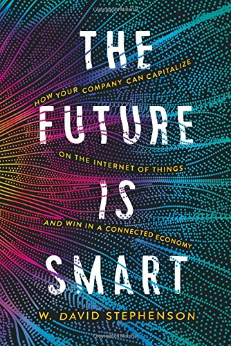 The Future is Smart: How Your Company Can Capitalize on the Internet of Things--and Win in a Connected Economy by AMACOM