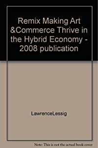 Remix Making Art &Commerce Thrive in the Hybrid Economy - 2008 publication