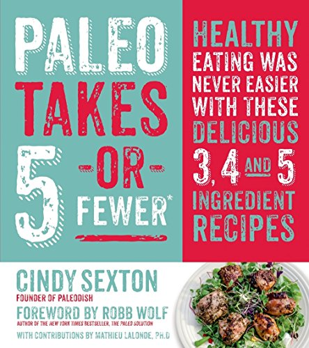 Paleo Takes 5 - Or Fewer: Healthy Eating was Never Easier with These Delicious 3, 4 and 5 Ingredient Recipes by Cindy Sexton