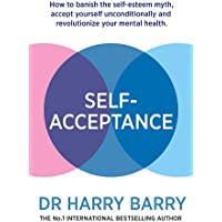 Self Acceptance: How to banish the self-esteem myth, accept yourself unconditionally and revolutionise your mental health