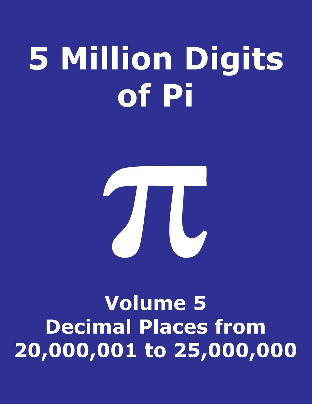 5 Million Digits of Pi - Volume 5 - Decimal Places from 20,000,001 to 25,000,000: 5th 5000000 decimal places; 8000 digits on page; Digit counter on ... Pi Day (Pi - 5 Million Digits per Book) PDF