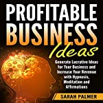 Profitable Business Ideas: Generate Lucrative Ideas for Your Business and Increase Your Revenue with Hypnosis, Meditation, and Affirmations | Sarah Palmer