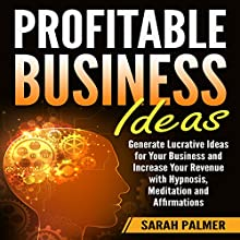 Profitable Business Ideas: Generate Lucrative Ideas for Your Business and Increase Your Revenue with Hypnosis, Meditation, and Affirmations Audiobook by Sarah Palmer Narrated by InnerPeace Productions