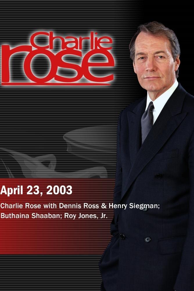 Charlie Rose with Dennis Ross & Henry Siegman; Buthaina Shaaban; Roy Jones, Jr. (April 23, 2003)