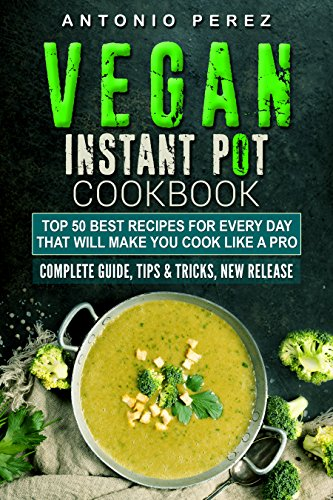 Vegan Instant Pot cookbook: TOP 50 Best Recipes for Every Day that Will Make you Cook Like a Pro: Complete Guide, Tips & Tricks, New Release by Antonio Perez