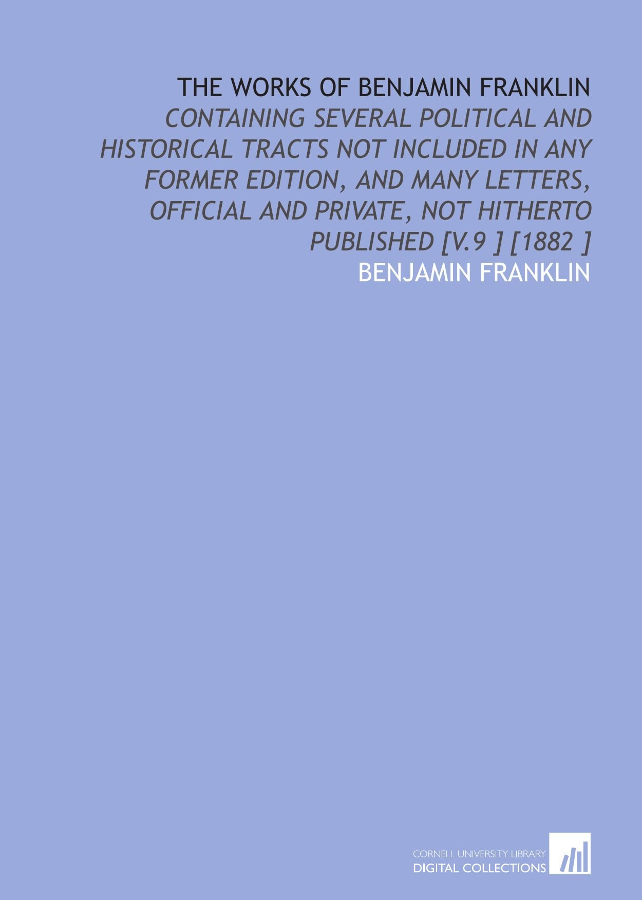 Download The Works of Benjamin Franklin: Containing Several Political and Historical Tracts Not Included in Any Former Edition, and Many Letters, Official and Private, Not Hitherto Published [V.9 ] [1882 ] pdf
