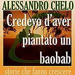 Credevo d'aver piantato un baobab [I Think I Planted a Baobab]: Cinque ingredienti per una vita autentica | Alessandro Chelo