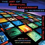 The Art of Spiritual Leadership in Business | William C. Miller
