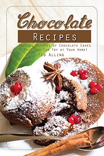 Chocolate Recipes: Amazing Recipes of Chocolate Cakes That You Can Try at Your Home! -
