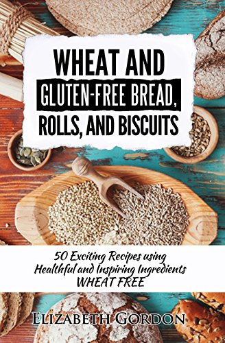 Wheat And Gluten Free Bread Rolls And Biscuits 50 Exciting Recipes Using Healthful And Inspiring Ingredients Wheat Free