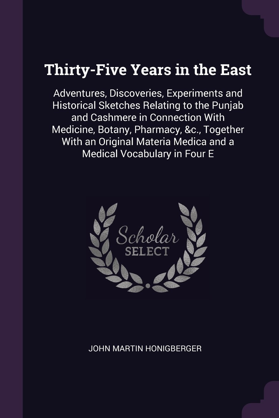 Thirty-Five Years in the East: Adventures, Discoveries, Experiments and Historical Sketches Relating to the Punjab and Cashmere in Connection With ... Medica and a Medical Vocabulary in Four E PDF