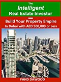 The Intelligent Real Estate Investor: Build Your Property Empire in Dubai with AED 500,000 or less