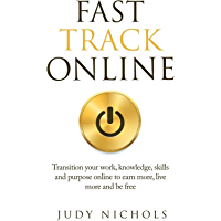 Fast Track Online: Transition your work, knowledge, purpose and skills online to earn more, live more and be free