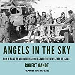 Angels in the Sky: How a Band of Volunteer Airmen Saved the New State of Israel | Robert Gandt