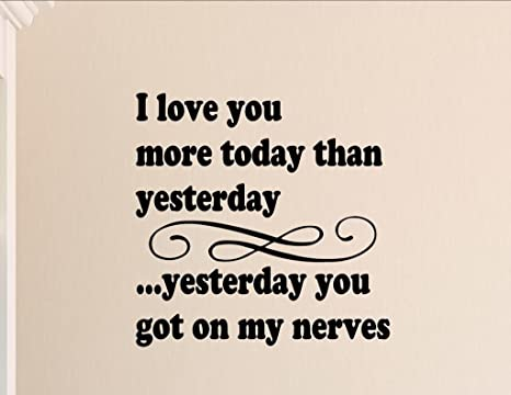Amazon Com Vinyl Quote Me I Love You More Today Than Yesterday Yesterday You Got On My Nerves Home Decor Stickers Home Kitchen