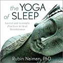 The Yoga of Sleep: Sacred and Scientific Practices to Heal Sleeplessness Speech by Rubin Naiman Narrated by Rubin Naiman