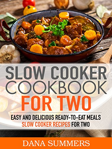 Slow Cooker Cookbook for Two: Easy and Delicious Slow Cooker Recipes for Ready-to-Eat One Pot Meals by Dana Summers