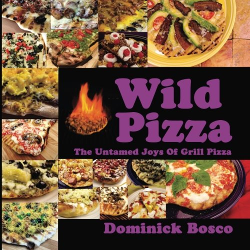 Wild Pizza: The Untamed Joys Of Grill Pizza by Dominick Bosco