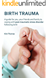 Birth Trauma: A Guide for You, Your Friends and Family to Coping with Post-Traumatic Stress Disorder Following Birth
