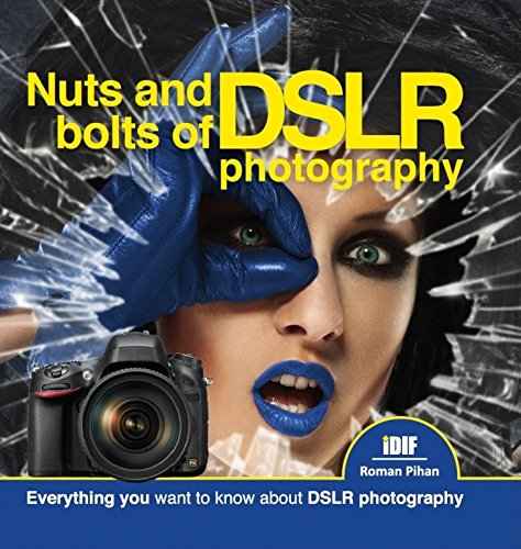 New Book for Amateurs, Professionals, Bloggers, Enthusiasts - Nuts and Bolts of DSLR Photography - Everything you want to know about DSLR photography