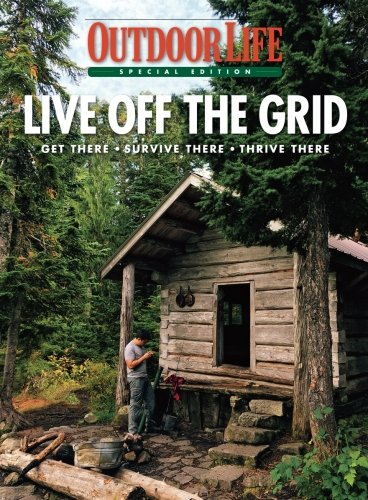 Outdoor Life Live Off the Grid: Get There - Survive There - Thrive There Single Issue Magazine – April 14, 2017
