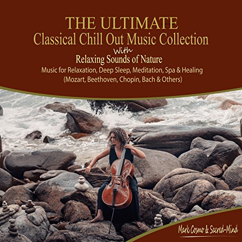 The Ultimate Classical Chill Out Music Collection with Relaxing Sounds of Nature - Music for Relaxation, Deep Sleep, Meditation, Spa and Healing (Mozart, Beethoven, Chopin, Bach and (Chill Out Collection)