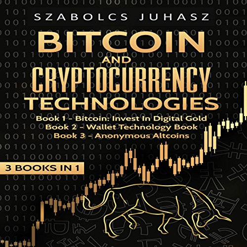 Bitcoin & Cryptocurrency Technologies (3 Books in 1): Bitcoin: Invest in Digital Gold, Wallet Technology Book and Anonymous Altcoins