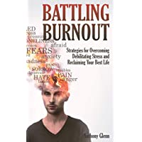 Battling Burnout: Strategies for Overcoming Debilitating Stress and Reclaiming Your...