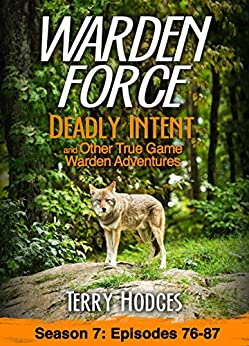 Warden Force: Deadly Intent and Other True Game Warden Adventures: Episodes 76 - 87 by [Hodges, Terry]